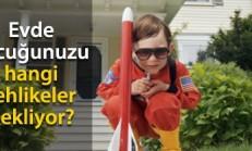 Evinizin İçinde Çocuğunuzu Bekleyen Tehlikeleri Yok Edin